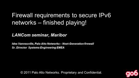 Firewall requirements to secure IPv6 networks – finished playing! LANCom seminar, Maribor Ides Vanneuville, Palo Alto Networks – Next-Generation firewall.
