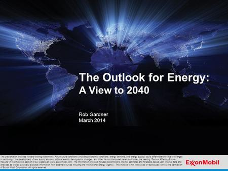 The Outlook for Energy: A View to 2040 Rob Gardner March 2014 This presentation includes forward-looking statements. Actual future conditions (including.