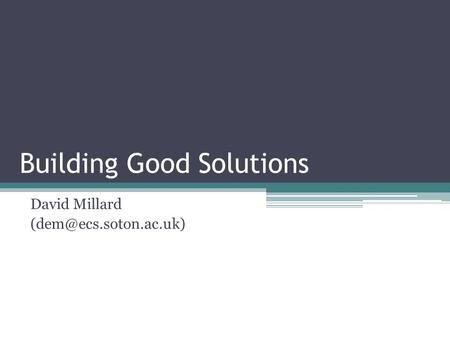 Building Good Solutions David Millard