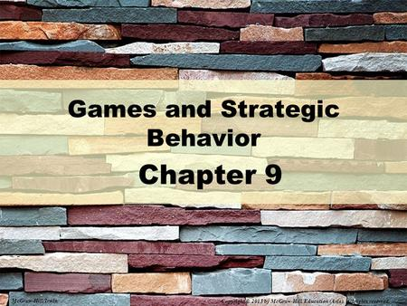 Games and Strategic Behavior Chapter 9 McGraw-Hill/Irwin Copyright © 2015 by McGraw-Hill Education (Asia). All rights reserved.