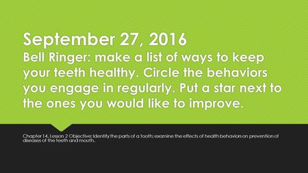 September 27, 2016 Bell Ringer: make a list of ways to keep your teeth healthy. Circle the behaviors you engage in regularly. Put a star next to the ones.