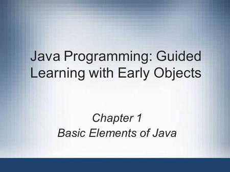 Java Programming: Guided Learning with Early Objects Chapter 1 Basic Elements of Java.