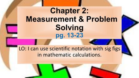 Chapter 2: Measurement & Problem Solving pg LO: I can use scientific notation with sig figs in mathematic calculations.