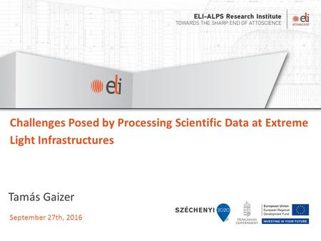 September 27th, 2016 Challenges Posed by Processing Scientific Data at Extreme Light Infrastructures Tamás Gaizer.