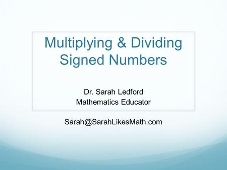 Multiplying & Dividing Signed Numbers Dr. Sarah Ledford Mathematics Educator