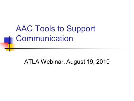 AAC Tools to Support Communication ATLA Webinar, August 19, 2010.
