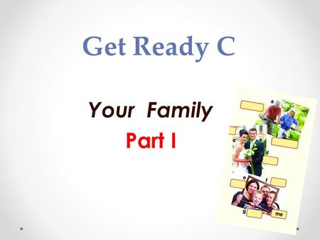 Get Ready C Your Family Part I. me grandpa grandma aunt uncle mum dad cousin.