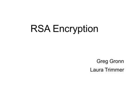 RSA Encryption Greg Gronn Laura Trimmer. RSA Encryption  Requires two 30 digit prime numbers to create an encoding/decryption key.  Goal: analyze different.
