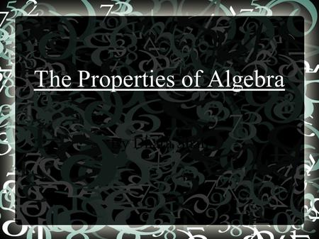 The Properties of Algebra By Dhara Shah. The Properties ● Commutative Property of Addition/Multiplication ● Associative Property of Addition/Multiplication.