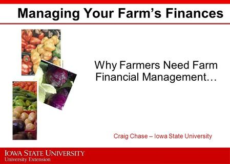 Managing Your Farm's Finances Why Farmers Need Farm Financial Management… Craig Chase – Iowa State University.