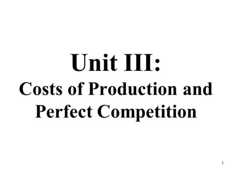 Unit III: Costs of Production and Perfect Competition 1.