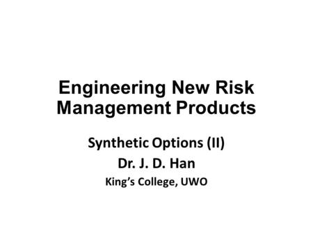 Engineering New Risk Management Products Synthetic Options (II) Dr. J. D. Han King's College, UWO.