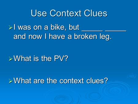 Use Context Clues  I was on a bike, but _____ _____ and now I have a broken leg.  What is the PV?  What are the context clues?