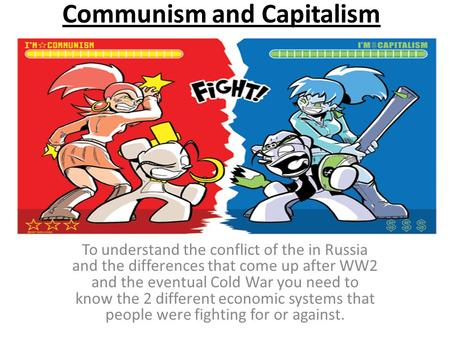 Communism and Capitalism To understand the conflict of the in Russia and the differences that come up after WW2 and the eventual Cold War you need to know.