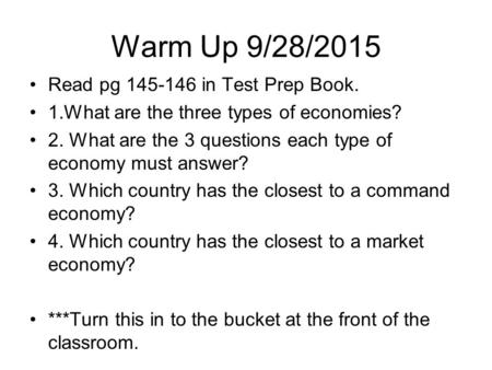Warm Up 9/28/2015 Read pg in Test Prep Book. 1.What are the three types of economies? 2. What are the 3 questions each type of economy must answer?