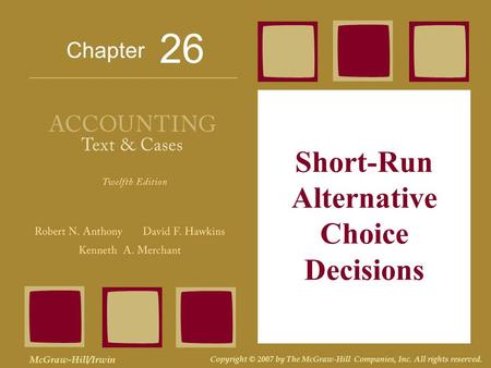 Chapter McGraw-Hill/Irwin Copyright © 2007 by The McGraw-Hill Companies, Inc. All rights reserved. Short-Run Alternative Choice Decisions 26.
