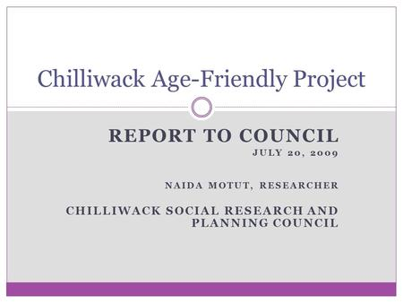 REPORT TO COUNCIL JULY 20, 2009 NAIDA MOTUT, RESEARCHER CHILLIWACK SOCIAL RESEARCH AND PLANNING COUNCIL Chilliwack Age-Friendly Project.
