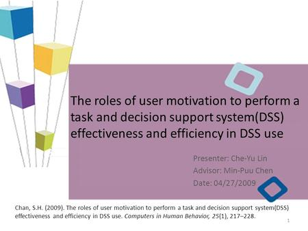 The roles of user motivation to perform a task and decision support system(DSS) effectiveness and efficiency in DSS use Presenter: Che-Yu Lin Advisor: