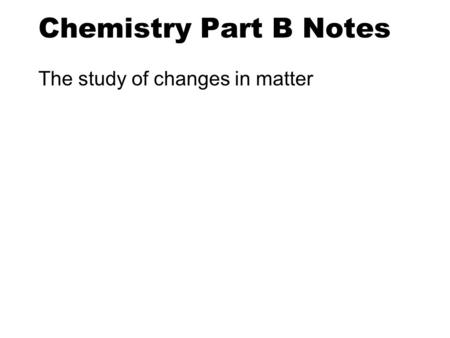 Chemistry Part B Notes The study of changes in matter.