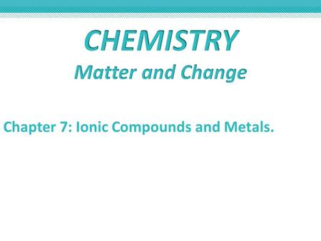 Chapter 7: Ionic Compounds and Metals.. Section 7.1 Ion Formation Section 7.2 Ionic Bonds and Ionic Compounds Section 7.3 Names and Formulas for Ionic.