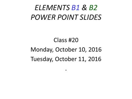 ELEMENTS B1 & B2 POWER POINT SLIDES Class #20 Monday, October 10, 2016 Tuesday, October 11, 2016.