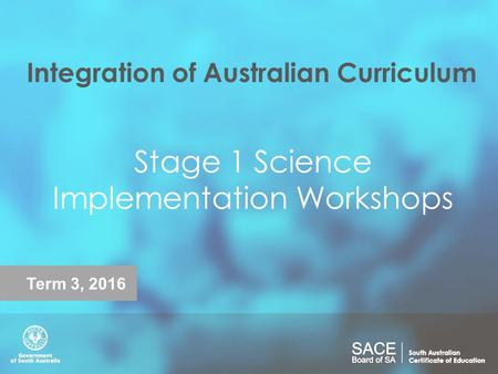 Integration of Australian Curriculum Stage 1 Science Implementation Workshops Term 3, 2016.