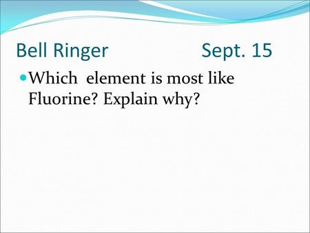 Bell Ringer Sept. 15 Which element is most like Fluorine? Explain why?