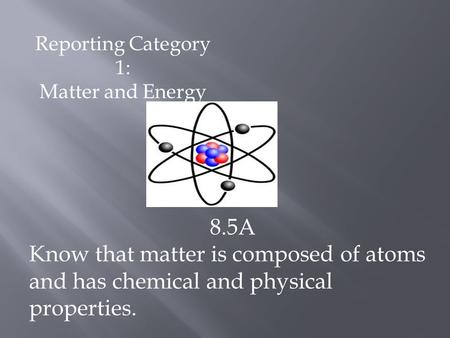 Reporting Category 1: Matter and Energy 8.5A Know that matter is composed of atoms and has chemical and physical properties.