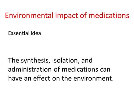 Environmental impact of medications Essential idea The synthesis, isolation, and administration of medications can have an effect on the environment.