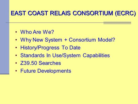 EAST COAST RELAIS CONSORTIUM (ECRC) Who Are We? Why New System + Consortium Model? History/Progress To Date Standards In Use/System Capabilities Z39.50.