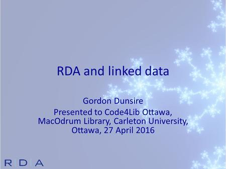 RDA and linked data Gordon Dunsire Presented to Code4Lib Ottawa, MacOdrum Library, Carleton University, Ottawa, 27 April 2016.