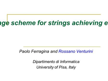 A simple storage scheme for strings achieving entropy bounds Paolo Ferragina and Rossano Venturini Dipartimento di Informatica University of Pisa, Italy.