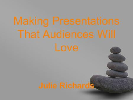 Making Presentations That Audiences Will Love Julie Richards.