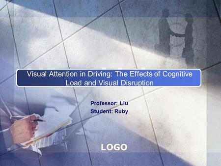 LOGO Visual Attention in Driving: The Effects of Cognitive Load and Visual Disruption Professor: Liu Student: Ruby.