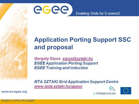 EGEE-III INFSO-RI Enabling Grids for E-sciencE  Application Porting Support SSC and proposal Gergely Sipos