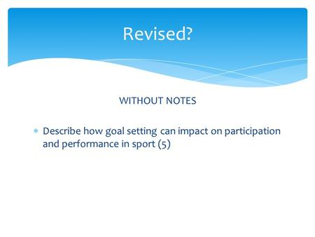 WITHOUT NOTES  Describe how goal setting can impact on participation and performance in sport (5) Revised?