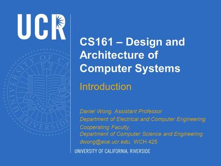 CS161 – Design and Architecture of Computer Systems Introduction Daniel Wong, Assistant Professor Department of Electrical and Computer Engineering Cooperating.