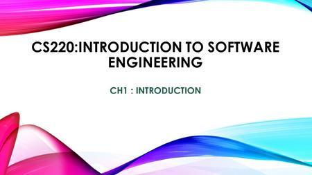 CS220:INTRODUCTION TO SOFTWARE ENGINEERING CH1 : INTRODUCTION 1.