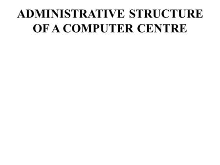 ADMINISTRATIVE STRUCTURE OF A COMPUTER CENTRE. The administrative structure is being organized in such a way that a skilled professional personnel is.
