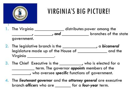 VIRGINIA'S BIG PICTURE! 1.The Virginia _____________ distributes power among the _________, ________, and ____________ branches of the state government.