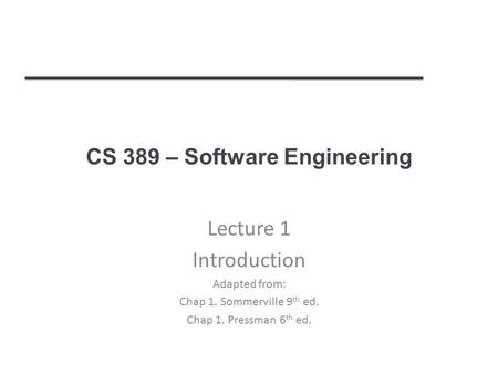 CS 389 – Software Engineering Lecture 1 Introduction Adapted from: Chap 1. Sommerville 9 th ed. Chap 1. Pressman 6 th ed.