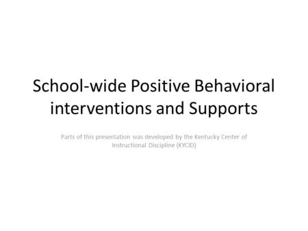 School-wide Positive Behavioral interventions and Supports Parts of this presentation was developed by the Kentucky Center of Instructional Discipline.