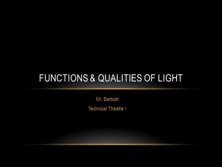 Mr. Bartosh Technical Theatre I FUNCTIONS & QUALITIES OF LIGHT.