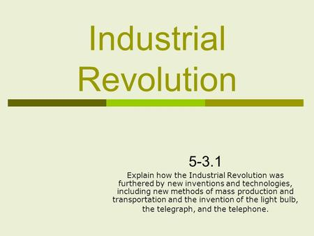 Industrial Revolution Explain how the Industrial Revolution was furthered by new inventions and technologies, including new methods of mass production.