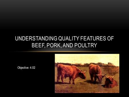 UNDERSTANDING QUALITY FEATURES OF BEEF, PORK, AND POULTRY Objective: 4.02.