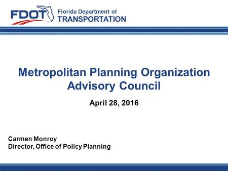 Metropolitan Planning Organization Advisory Council Florida Department of TRANSPORTATION Carmen Monroy Director, Office of Policy Planning April 28, 2016.