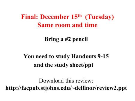 Final: December 15 th (Tuesday) Same room and time Bring a #2 pencil You need to study Handouts 9-15 and the study sheet/ppt Download this review: