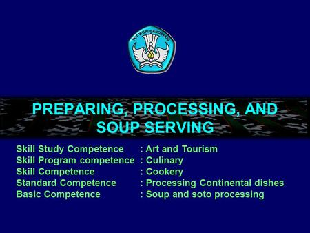 PREPARING, PROCESSING, AND SOUP SERVING Skill Study Competence: Art and Tourism Skill Program competence: Culinary Skill Competence: Cookery Standard.