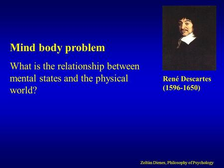 Mind body problem What is the relationship between mental states and the physical world? Zoltán Dienes, Philosophy of Psychology René Descartes ( )