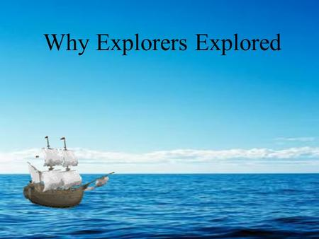 Why Explorers Explored. Big Ideas Five Reasons for European Exploration Results of Exploration.